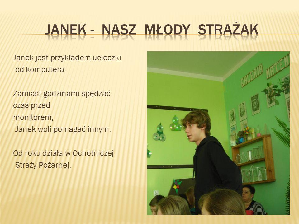 Janek jest przykładem ucieczki od komputera. Zamiast godzinami spędzać czas przed monitorem, Janek woli pomagać innym. Od roku działa w Ochotniczej St