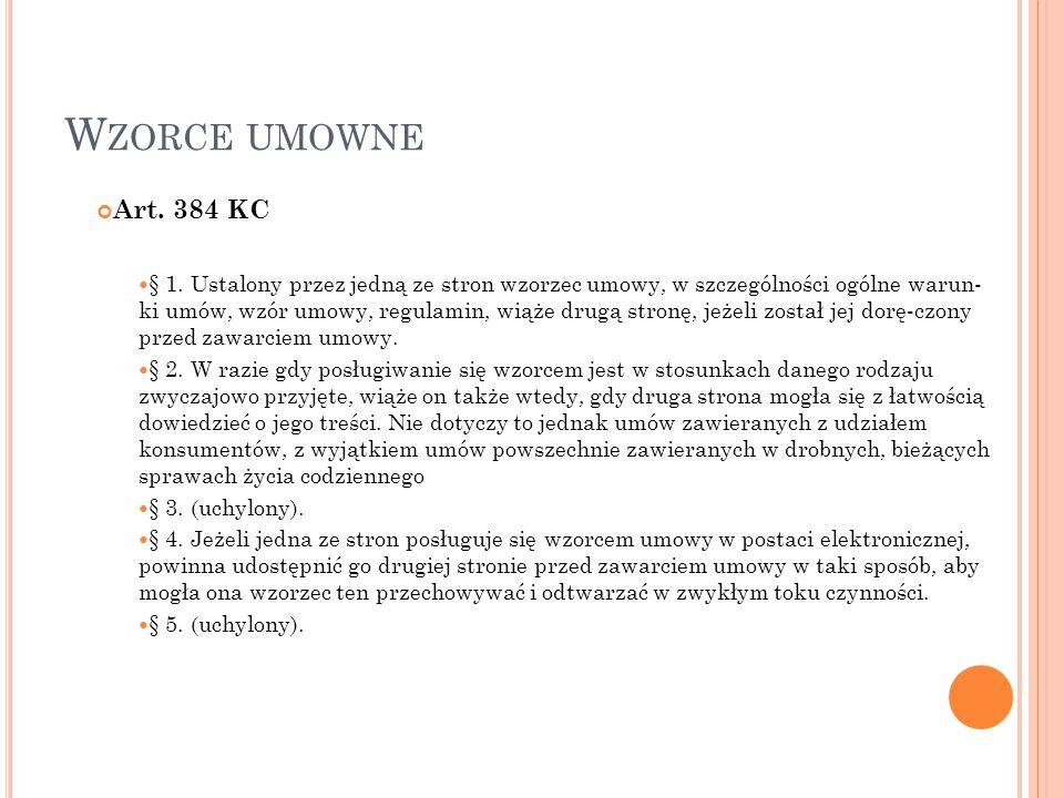 W ZORCE UMOWNE Art. 384 KC § 1. Ustalony przez jedną ze stron wzorzec umowy, w szczególności ogólne warun- ki umów, wzór umowy, regulamin, wiąże drugą