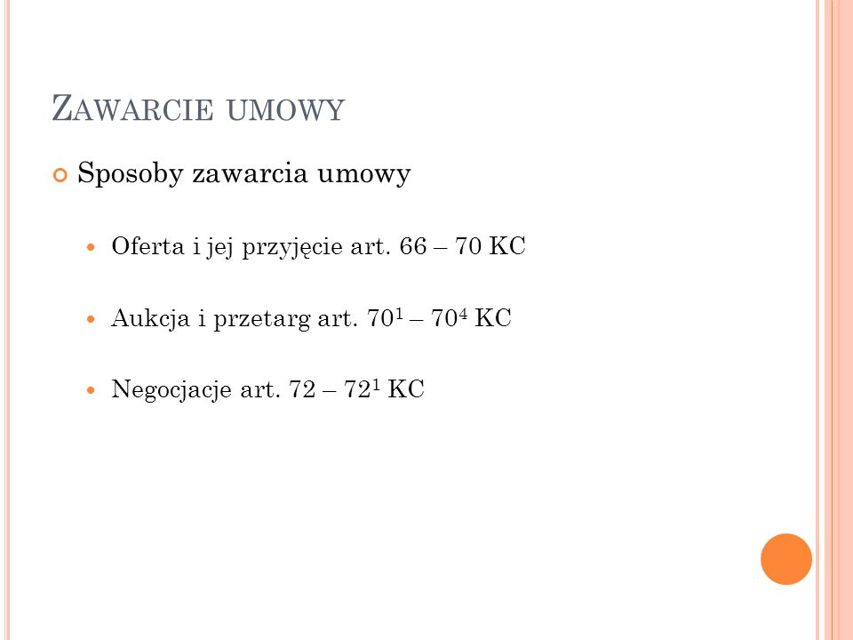 OFERTA Cechy oferty: Oświadczenie woli jednej strony (oferenta) Skierowanie oferty do dryguej strony (oblata) Zawiera stanowczą propozycję zawarcia umowy Określaja istotne postanowienia umowy Termin początkowy związania ofertą -> zgodnie z art.