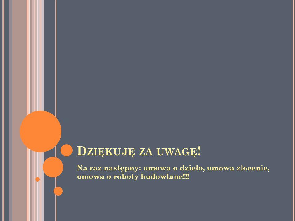 D ZIĘKUJĘ ZA UWAGĘ ! Na raz następny: umowa o dzieło, umowa zlecenie, umowa o roboty budowlane!!!