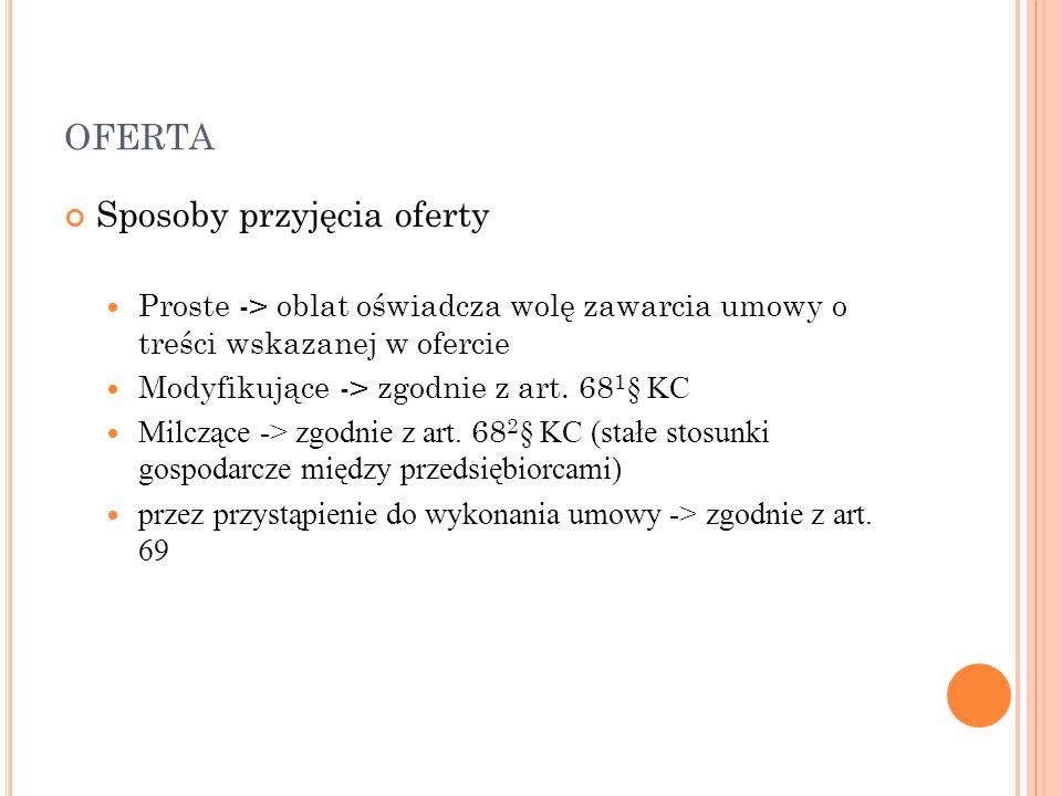 OFERTA Sposoby przyjęcia oferty Proste -> oblat oświadcza wolę zawarcia umowy o treści wskazanej w ofercie Modyfikujące -> zgodnie z art. 68 1 § KC Mi