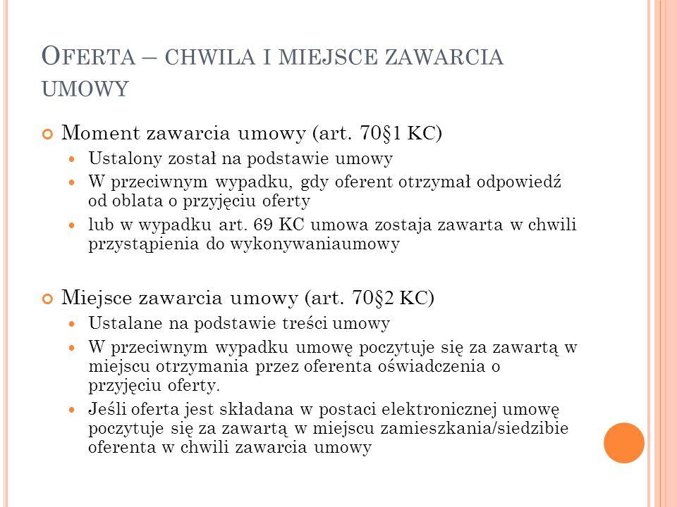 O FERTA – CHWILA I MIEJSCE ZAWARCIA UMOWY Moment zawarcia umowy (art. 70 §1 KC ) Ustalony został na podstawie umowy W przeciwnym wypadku, gdy oferent