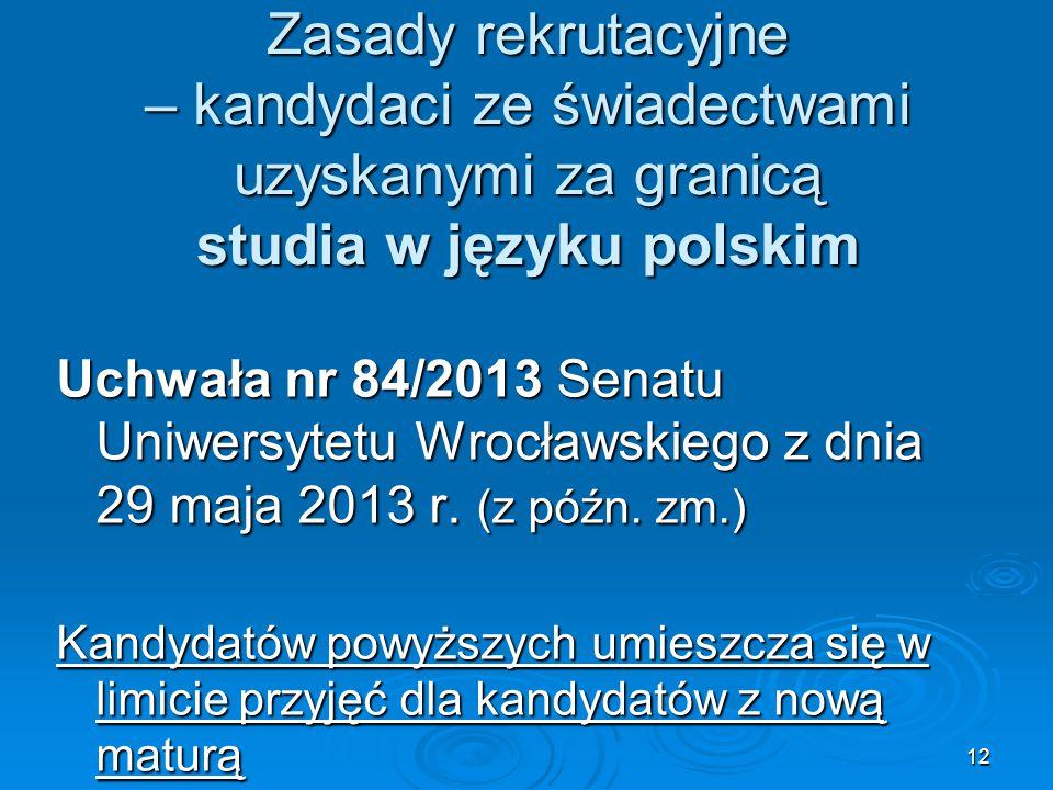 12 Zasady rekrutacyjne – kandydaci ze świadectwami uzyskanymi za granicą studia w języku polskim Uchwała nr 84/2013 Senatu Uniwersytetu Wrocławskiego