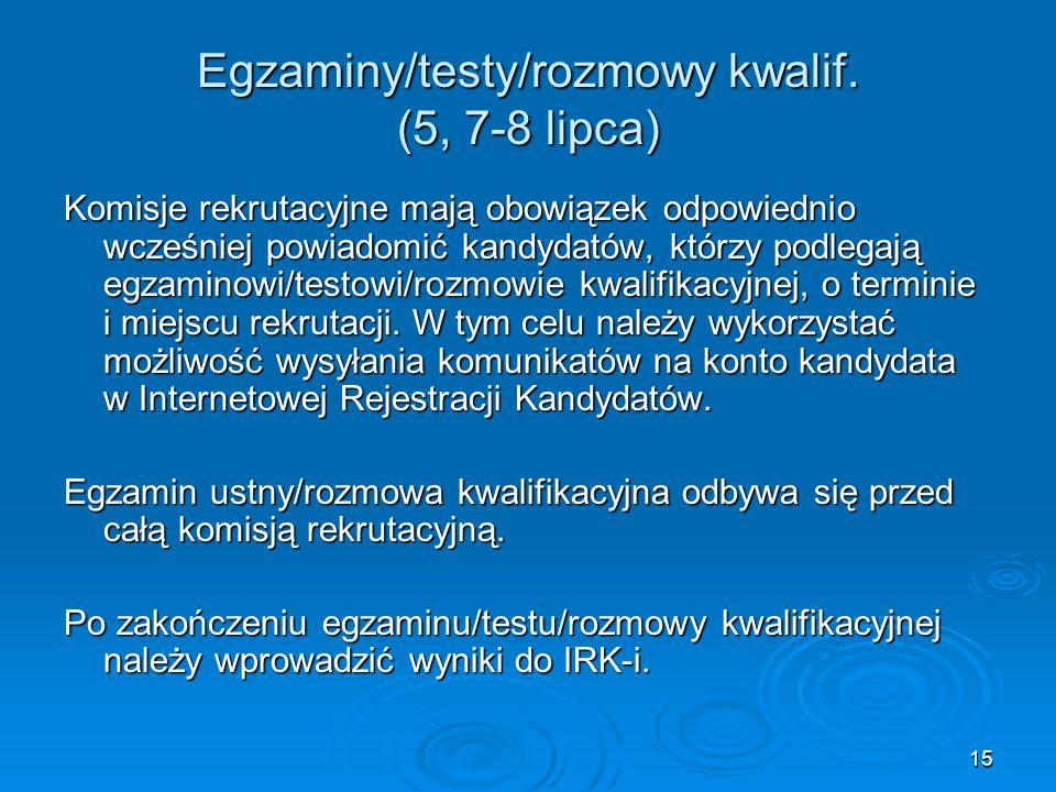 15 Egzaminy/testy/rozmowy kwalif. (5, 7-8 lipca) Komisje rekrutacyjne mają obowiązek odpowiednio wcześniej powiadomić kandydatów, którzy podlegają egz
