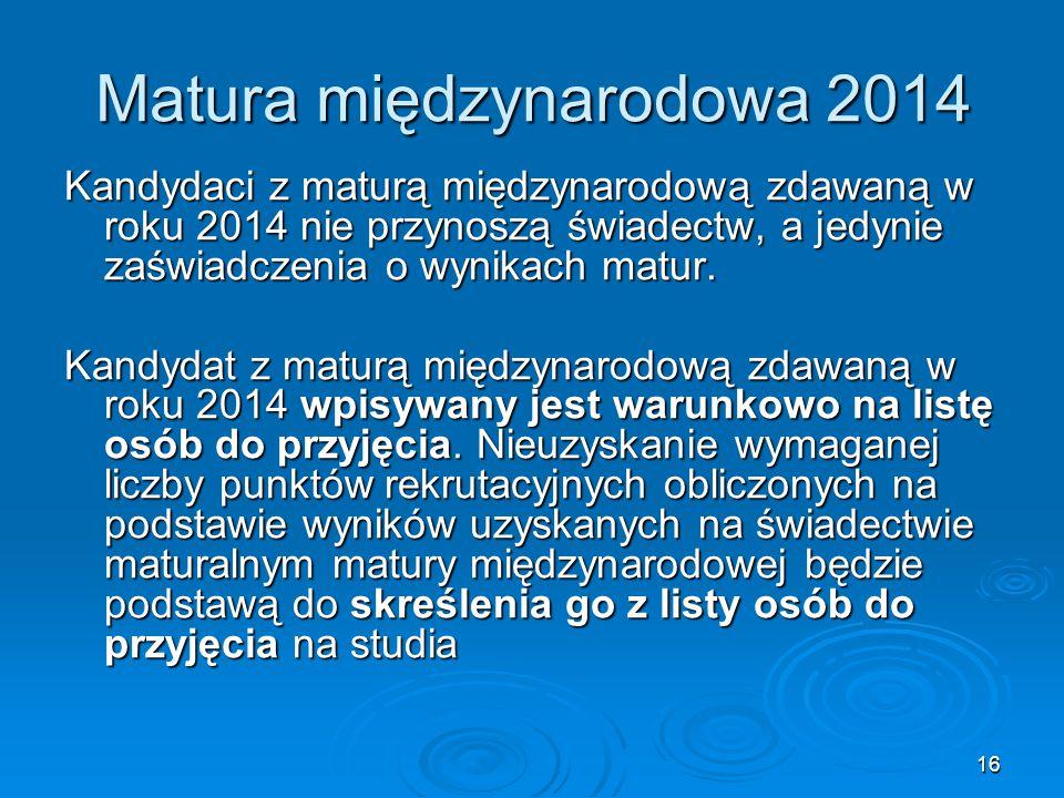 16 Matura międzynarodowa 2014 Kandydaci z maturą międzynarodową zdawaną w roku 2014 nie przynoszą świadectw, a jedynie zaświadczenia o wynikach matur.