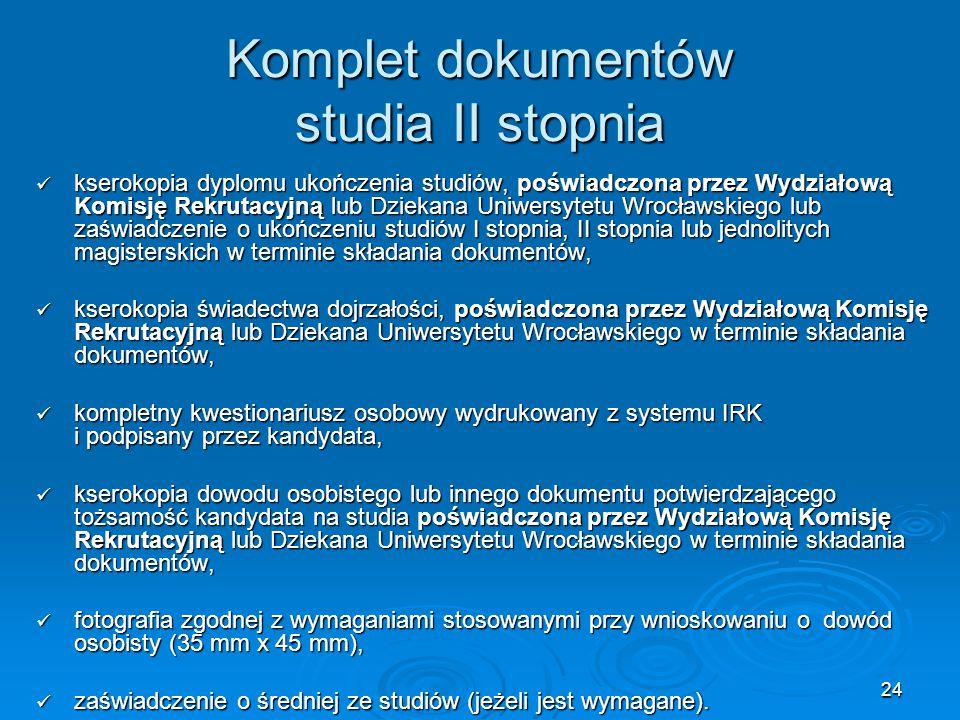 24 Komplet dokumentów studia II stopnia kserokopia dyplomu ukończenia studiów, poświadczona przez Wydziałową Komisję Rekrutacyjną lub Dziekana Uniwers