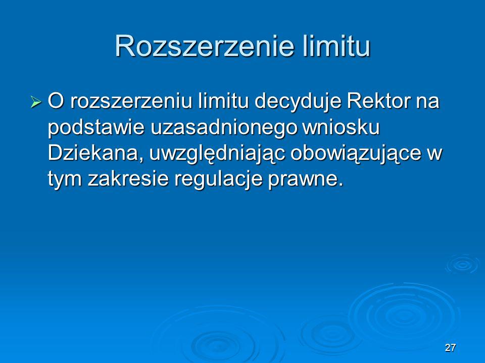 27 Rozszerzenie limitu  O rozszerzeniu limitu decyduje Rektor na podstawie uzasadnionego wniosku Dziekana, uwzględniając obowiązujące w tym zakresie