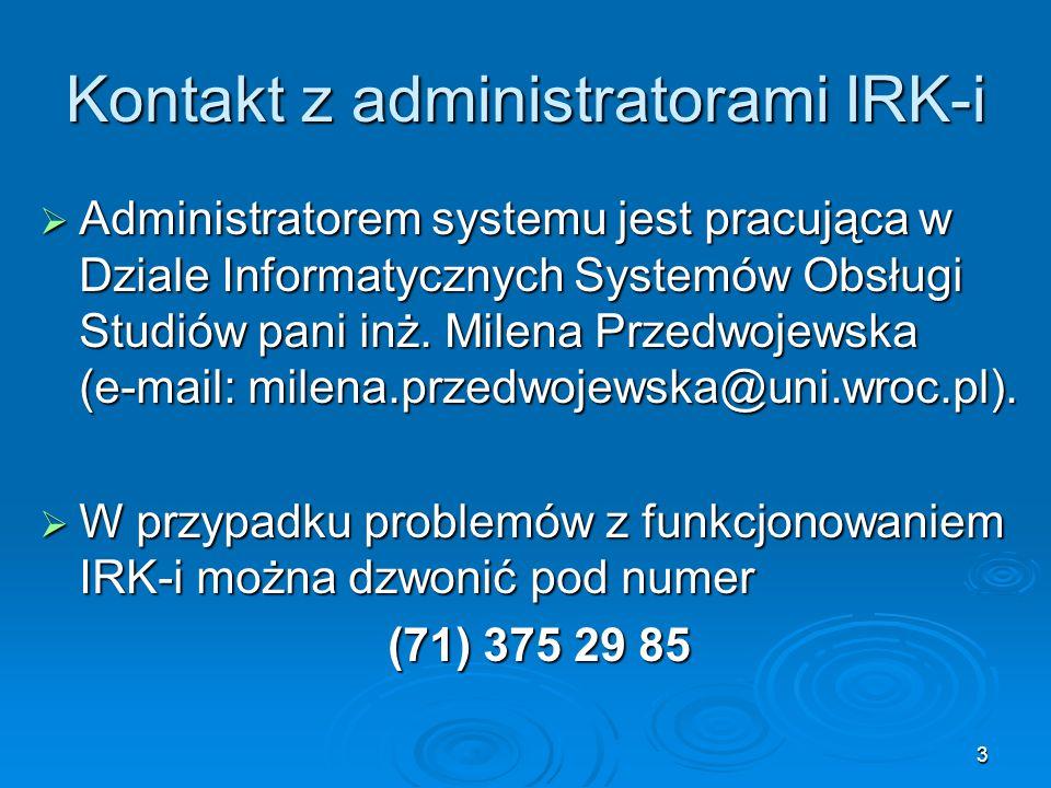 3 Kontakt z administratorami IRK-i  Administratorem systemu jest pracująca w Dziale Informatycznych Systemów Obsługi Studiów pani inż. Milena Przedwo