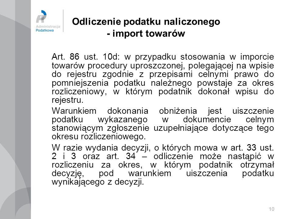 10 Odliczenie podatku naliczonego - import towarów Art. 86 ust. 10d: w przypadku stosowania w imporcie towarów procedury uproszczonej, polegającej na