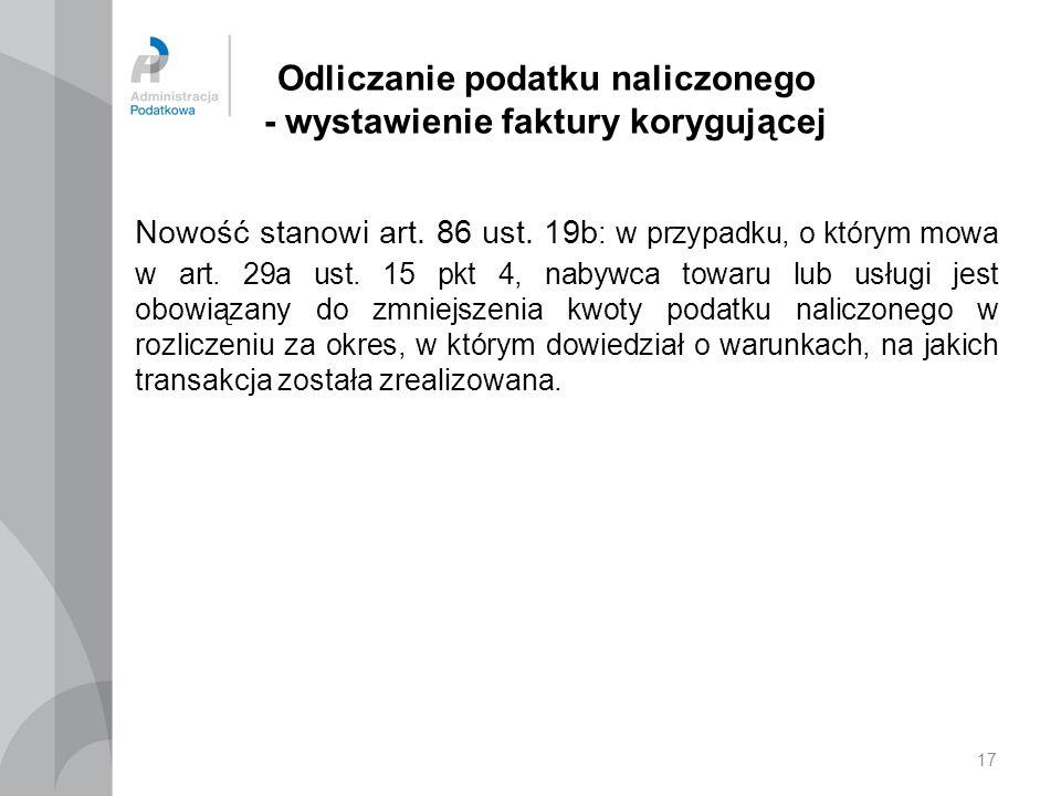 17 Odliczanie podatku naliczonego - wystawienie faktury korygującej Nowość stanowi art. 86 ust. 19b : w przypadku, o którym mowa w art. 29a ust. 15 pk
