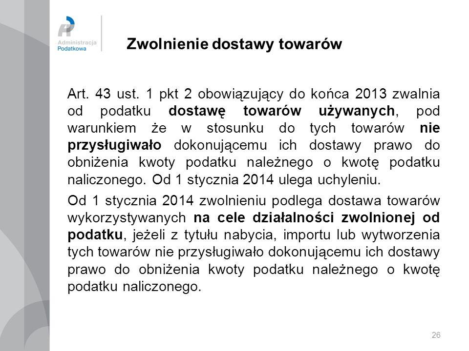 26 Zwolnienie dostawy towarów Art. 43 ust. 1 pkt 2 obowiązujący do końca 2013 zwalnia od podatku dostawę towarów używanych, pod warunkiem że w stosunk