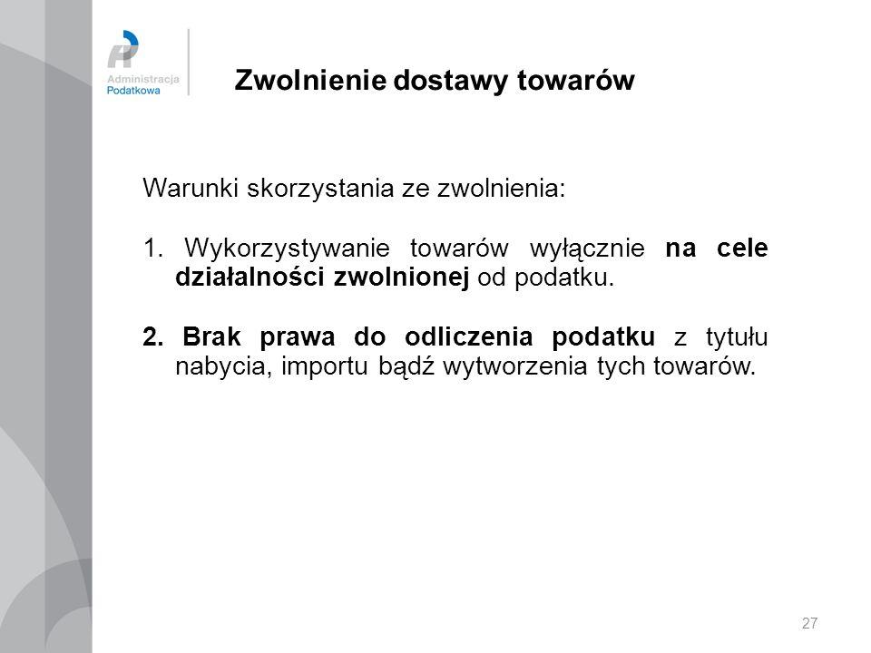 27 Zwolnienie dostawy towarów Warunki skorzystania ze zwolnienia: 1. Wykorzystywanie towarów wyłącznie na cele działalności zwolnionej od podatku. 2.