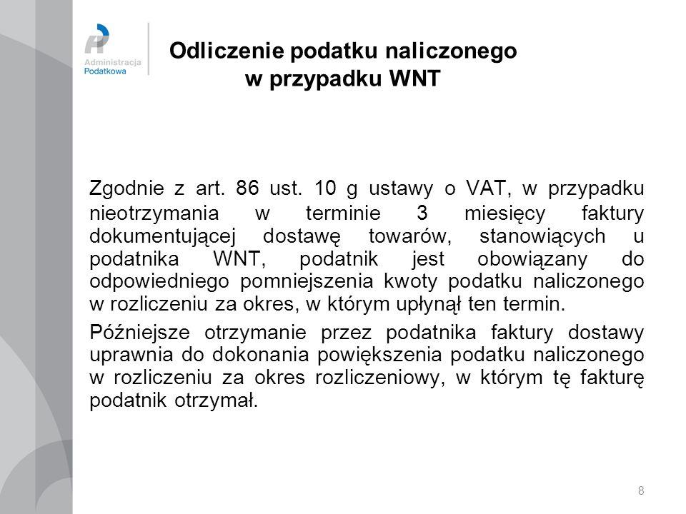 8 Odliczenie podatku naliczonego w przypadku WNT Zgodnie z art. 86 ust. 10 g ustawy o VAT, w przypadku nieotrzymania w terminie 3 miesięcy faktury dok