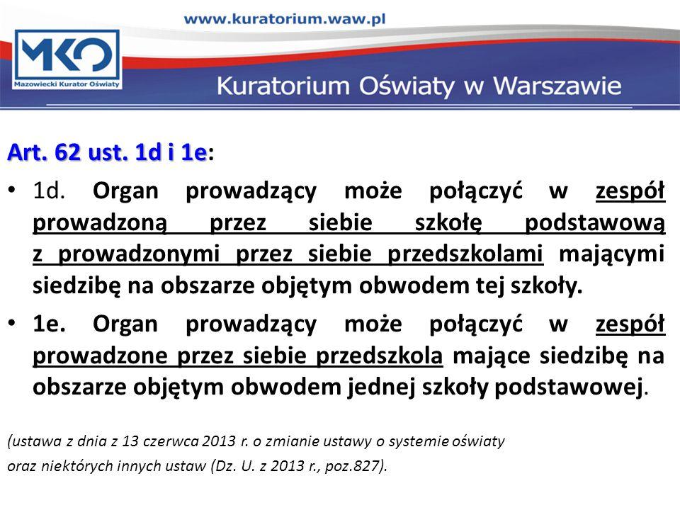 Art. 62 ust. 1d i 1e Art. 62 ust. 1d i 1e: 1d. Organ prowadzący może połączyć w zespół prowadzoną przez siebie szkołę podstawową z prowadzonymi przez