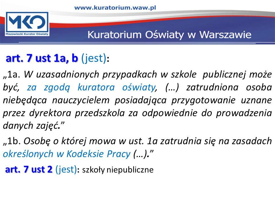 """art. 7 ust 1a, b art. 7 ust 1a, b (jest) : """"1a. W uzasadnionych przypadkach w szkole publicznej może być, za zgodą kuratora oświaty, (…) zatrudniona o"""