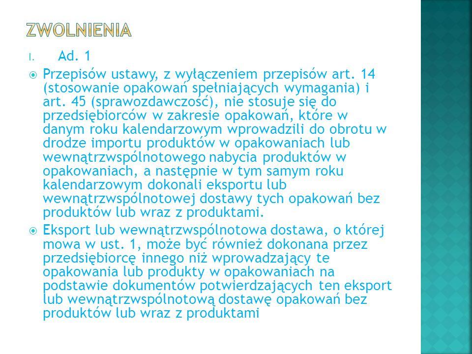 I. Ad. 1  Przepisów ustawy, z wyłączeniem przepisów art. 14 (stosowanie opakowań spełniających wymagania) i art. 45 (sprawozdawczość), nie stosuje si
