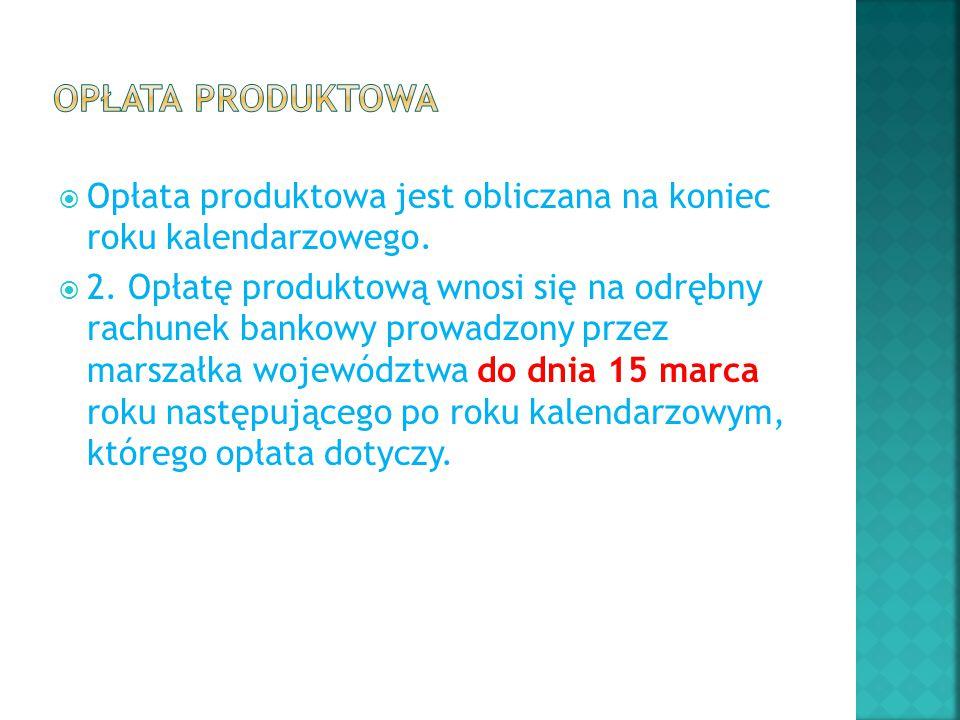  Opłata produktowa jest obliczana na koniec roku kalendarzowego.  2. Opłatę produktową wnosi się na odrębny rachunek bankowy prowadzony przez marsza