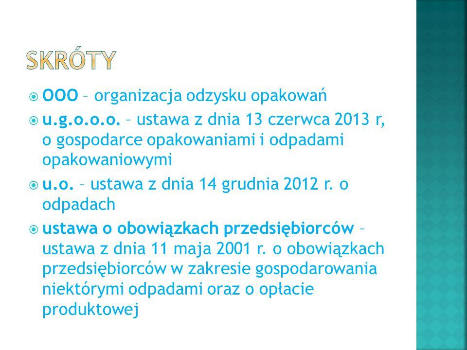  OOO – organizacja odzysku opakowań  u.g.o.o.o. – ustawa z dnia 13 czerwca 2013 r, o gospodarce opakowaniami i odpadami opakowaniowymi  u.o. – usta
