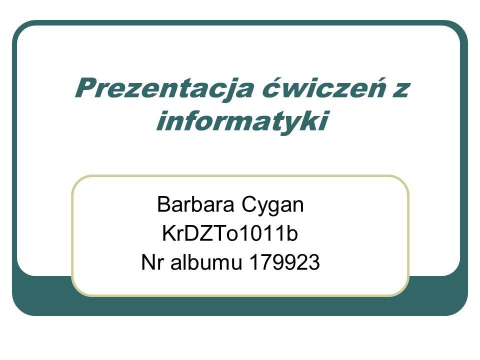 Prezentacja ćwiczeń z informatyki Barbara Cygan KrDZTo1011b Nr albumu 179923