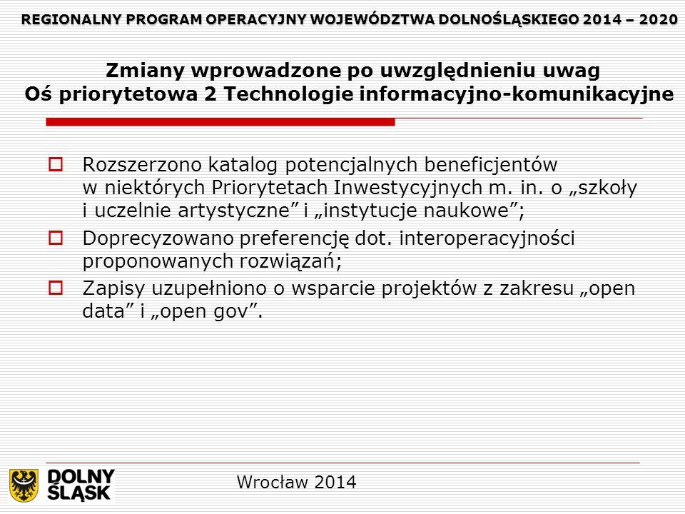 REGIONALNY PROGRAM OPERACYJNY WOJEWÓDZTWA DOLNOŚLĄSKIEGO 2014 – 2020 REGIONALNY PROGRAM OPERACYJNY WOJEWÓDZTWA DOLNOŚLĄSKIEGO 2014 – 2020 Zmiany wprowadzone po uwzględnieniu uwag Oś priorytetowa 2 Technologie informacyjno-komunikacyjne  Rozszerzono katalog potencjalnych beneficjentów w niektórych Priorytetach Inwestycyjnych m.