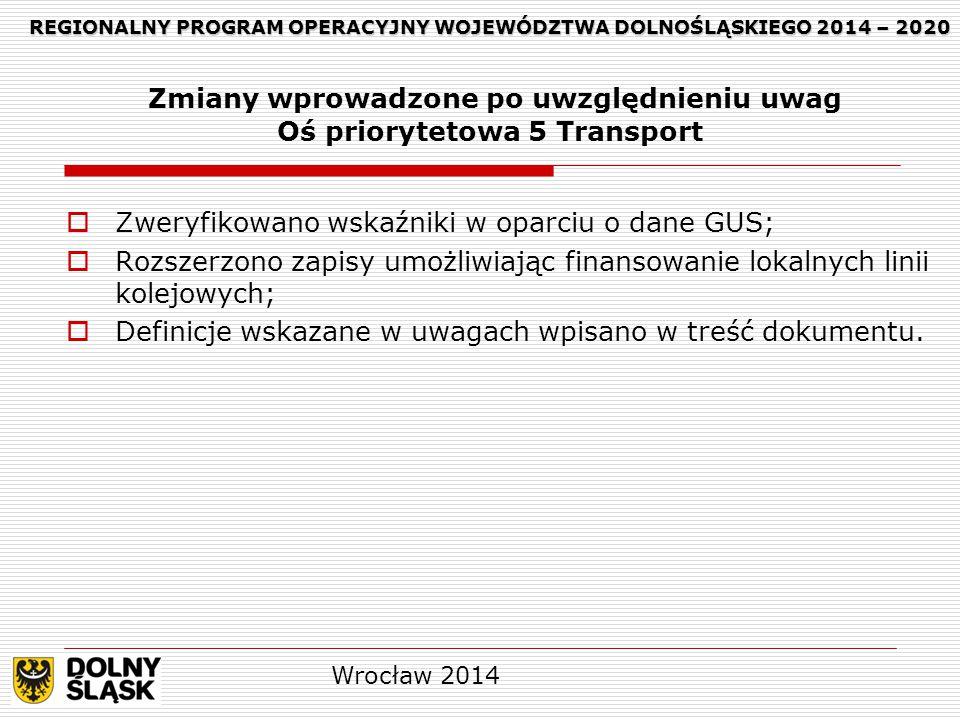 REGIONALNY PROGRAM OPERACYJNY WOJEWÓDZTWA DOLNOŚLĄSKIEGO 2014 – 2020 REGIONALNY PROGRAM OPERACYJNY WOJEWÓDZTWA DOLNOŚLĄSKIEGO 2014 – 2020 Zmiany wprowadzone po uwzględnieniu uwag Oś priorytetowa 5 Transport  Zweryfikowano wskaźniki w oparciu o dane GUS;  Rozszerzono zapisy umożliwiając finansowanie lokalnych linii kolejowych;  Definicje wskazane w uwagach wpisano w treść dokumentu.