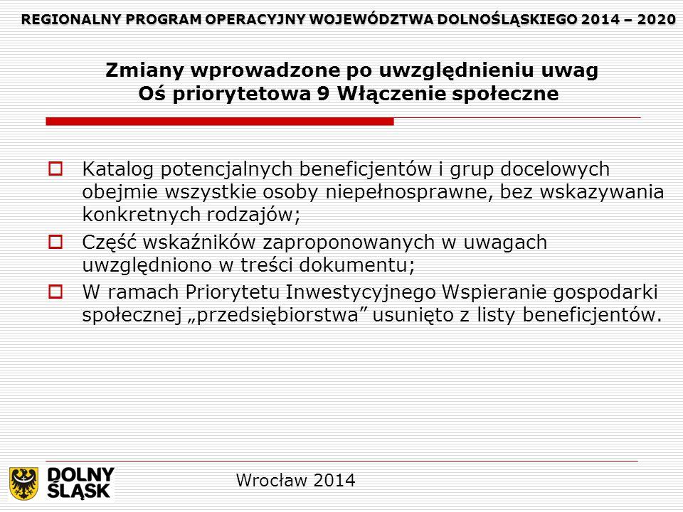 """REGIONALNY PROGRAM OPERACYJNY WOJEWÓDZTWA DOLNOŚLĄSKIEGO 2014 – 2020 REGIONALNY PROGRAM OPERACYJNY WOJEWÓDZTWA DOLNOŚLĄSKIEGO 2014 – 2020 Zmiany wprowadzone po uwzględnieniu uwag Oś priorytetowa 9 Włączenie społeczne  Katalog potencjalnych beneficjentów i grup docelowych obejmie wszystkie osoby niepełnosprawne, bez wskazywania konkretnych rodzajów;  Część wskaźników zaproponowanych w uwagach uwzględniono w treści dokumentu;  W ramach Priorytetu Inwestycyjnego Wspieranie gospodarki społecznej """"przedsiębiorstwa usunięto z listy beneficjentów."""