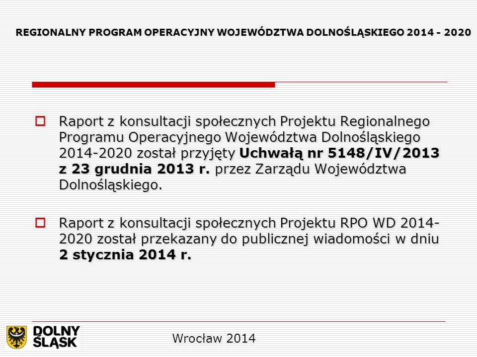 REGIONALNY PROGRAM OPERACYJNY WOJEWÓDZTWA DOLNOŚLĄSKIEGO 2014 - 2020  Raport z konsultacji społecznych Projektu Regionalnego Programu Operacyjnego Województwa Dolnośląskiego 2014-2020 został przyjęty Uchwałą nr 5148/IV/2013 z 23 grudnia 2013 r.