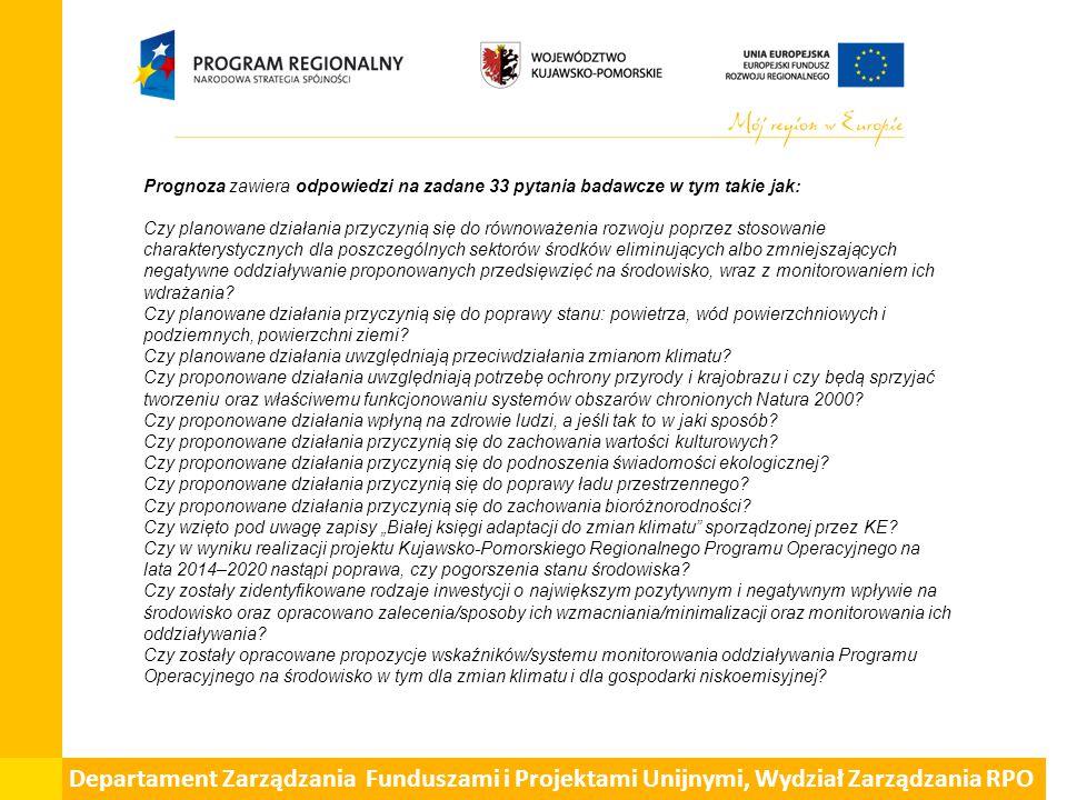 Departament Zarządzania Funduszami i Projektami Unijnymi, Wydział Zarządzania RPO Prognoza zawiera odpowiedzi na zadane 33 pytania badawcze w tym takie jak: Czy planowane działania przyczynią się do równoważenia rozwoju poprzez stosowanie charakterystycznych dla poszczególnych sektorów środków eliminujących albo zmniejszających negatywne oddziaływanie proponowanych przedsięwzięć na środowisko, wraz z monitorowaniem ich wdrażania.