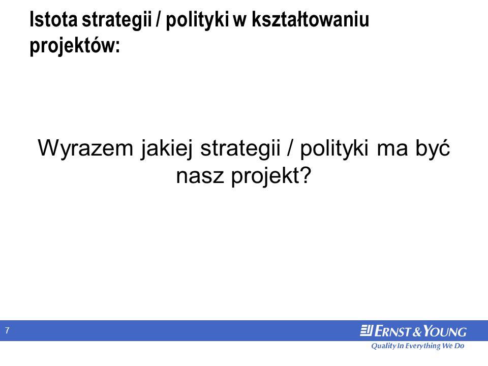 7 Istota strategii / polityki w kształtowaniu projektów: Wyrazem jakiej strategii / polityki ma być nasz projekt?