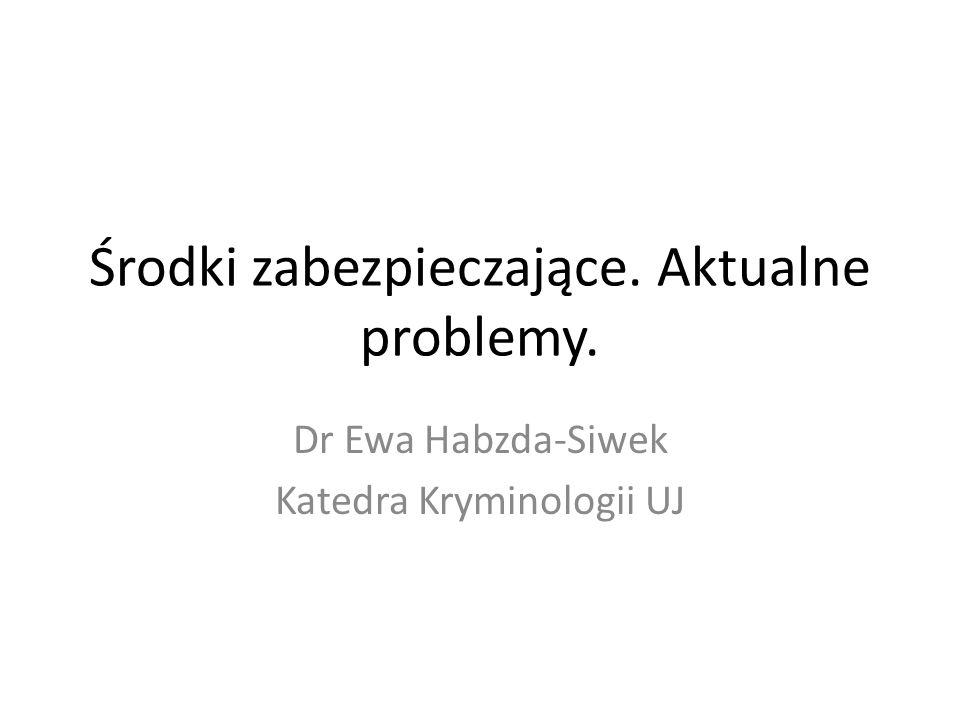 Środki zabezpieczające. Aktualne problemy. Dr Ewa Habzda-Siwek Katedra Kryminologii UJ