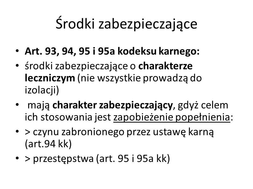 Środki zabezpieczające Art. 93, 94, 95 i 95a kodeksu karnego: środki zabezpieczające o charakterze leczniczym (nie wszystkie prowadzą do izolacji) maj
