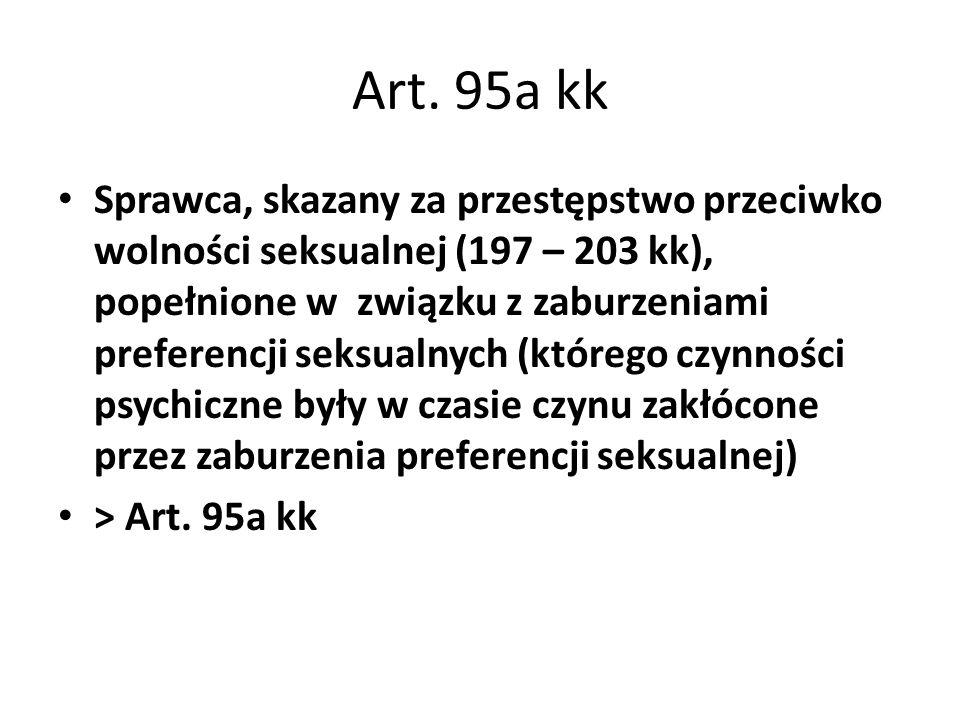 Art. 95a kk Sprawca, skazany za przestępstwo przeciwko wolności seksualnej (197 – 203 kk), popełnione w związku z zaburzeniami preferencji seksualnych
