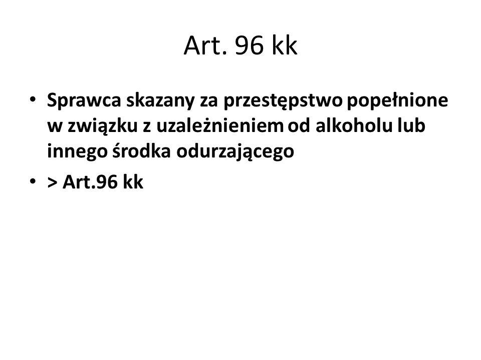 Art. 96 kk Sprawca skazany za przestępstwo popełnione w związku z uzależnieniem od alkoholu lub innego środka odurzającego > Art.96 kk