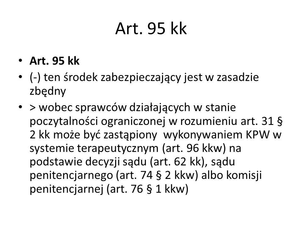 Art. 95 kk (-) ten środek zabezpieczający jest w zasadzie zbędny > wobec sprawców działających w stanie poczytalności ograniczonej w rozumieniu art. 3