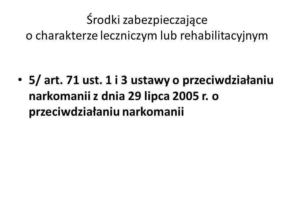 Środki zabezpieczające o charakterze leczniczym lub rehabilitacyjnym 5/ art. 71 ust. 1 i 3 ustawy o przeciwdziałaniu narkomanii z dnia 29 lipca 2005 r