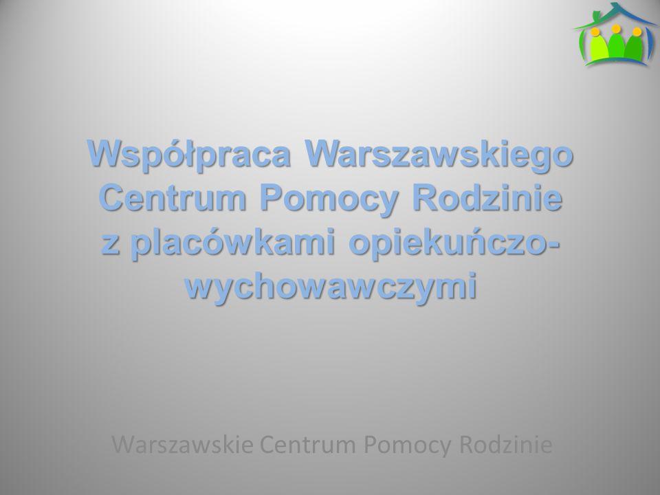 Współpraca Warszawskiego Centrum Pomocy Rodzinie z placówkami opiekuńczo- wychowawczymi Warszawskie Centrum Pomocy Rodzinie