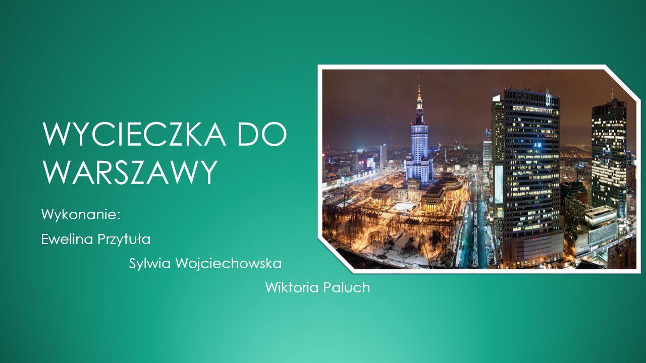 WYCIECZKA DO WARSZAWY Wykonanie: Ewelina Przytuła Sylwia Wojciechowska Wiktoria Paluch