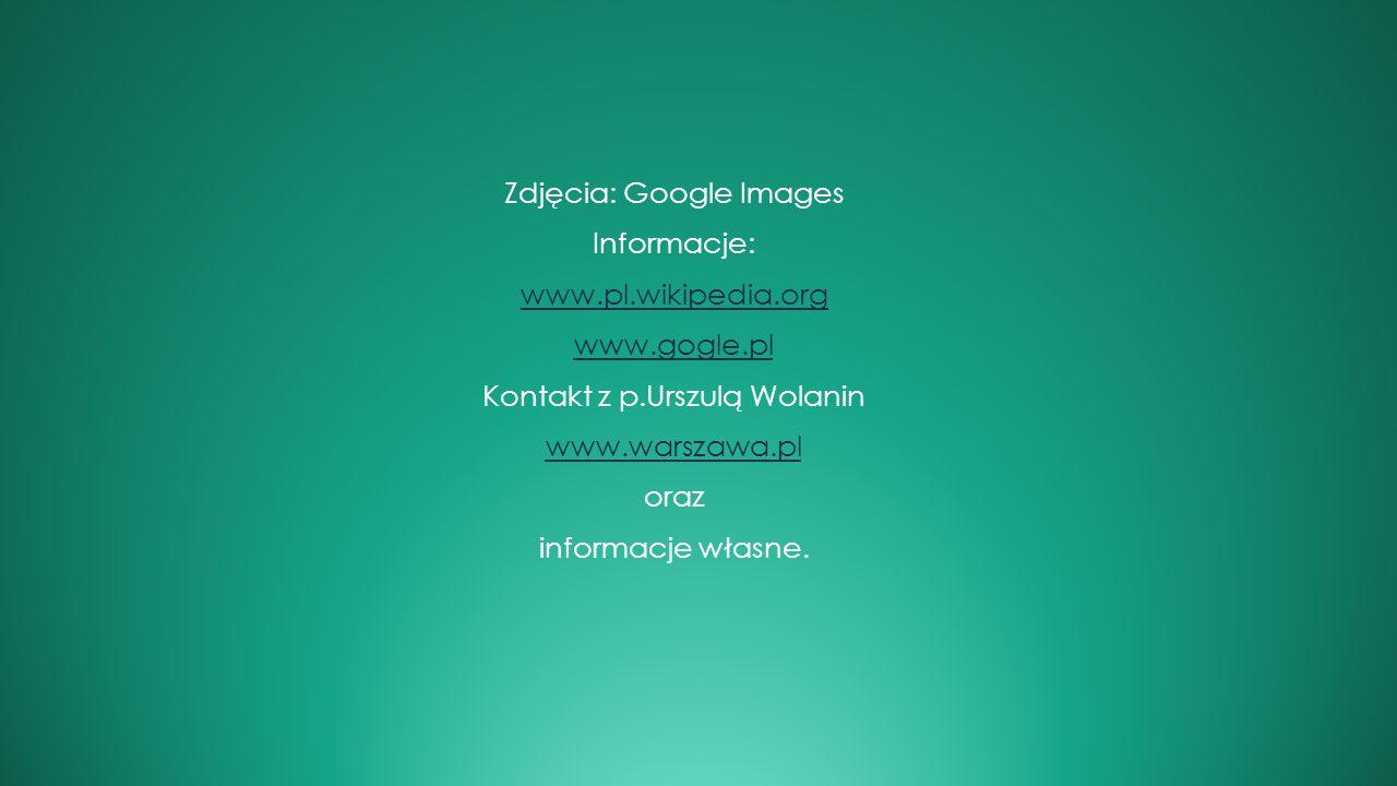 Zdjęcia: Google Images Informacje: www.pl.wikipedia.org www.gogle.pl Kontakt z p.Urszulą Wolanin www.warszawa.pl oraz informacje własne.