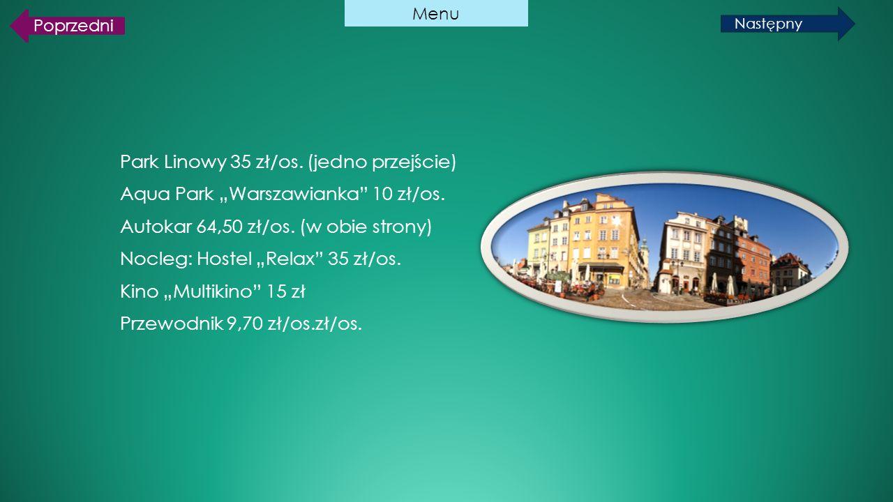 """Park Linowy 35 zł/os. (jedno przejście) Aqua Park """"Warszawianka"""" 10 zł/os. Autokar 64,50 zł/os. (w obie strony) Nocleg: Hostel """"Relax"""" 35 zł/os. Kino"""