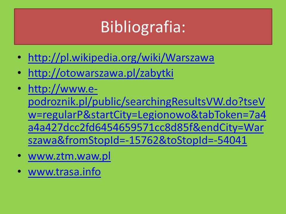 Bibliografia: http://pl.wikipedia.org/wiki/Warszawa http://otowarszawa.pl/zabytki http://www.e- podroznik.pl/public/searchingResultsVW.do?tseV w=regularP&startCity=Legionowo&tabToken=7a4 a4a427dcc2fd6454659571cc8d85f&endCity=War szawa&fromStopId=-15762&toStopId=-54041 http://www.e- podroznik.pl/public/searchingResultsVW.do?tseV w=regularP&startCity=Legionowo&tabToken=7a4 a4a427dcc2fd6454659571cc8d85f&endCity=War szawa&fromStopId=-15762&toStopId=-54041 www.ztm.waw.pl www.trasa.info