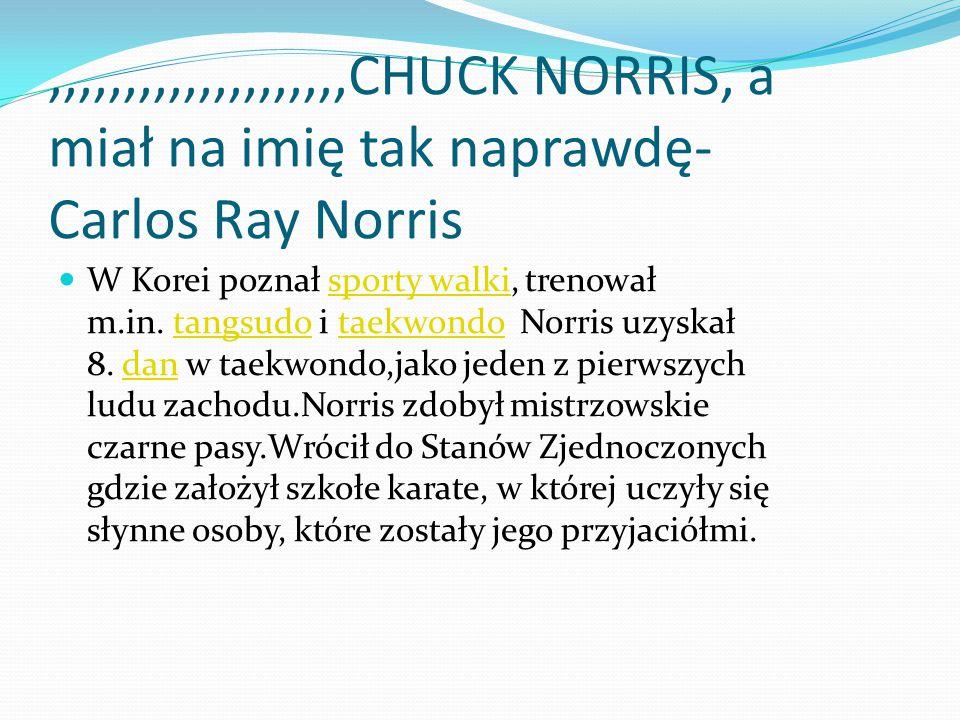 ,,,,,,,,,,,,,,,,,,,,CHUCK NORRIS, a miał na imię tak naprawdę- Carlos Ray Norris W Korei poznał sporty walki, trenował m.in. tangsudo i taekwondo Norr