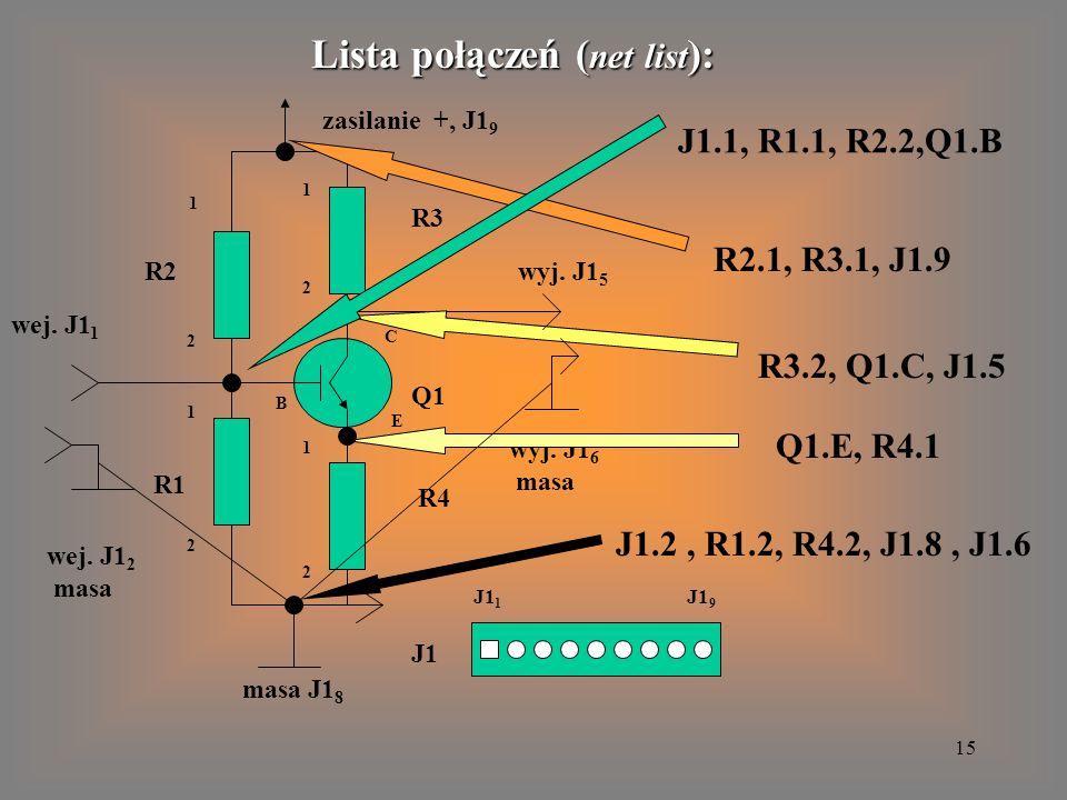 15 R1 R2 R3 R4 Q1 J1 Lista połączeń ( net list ): wej. J1 1 wyj. J1 5 zasilanie +, J1 9 wej. J1 2 masa masa J1 8 wyj. J1 6 masa J1 1 J1 9 J1.1, R1.1,