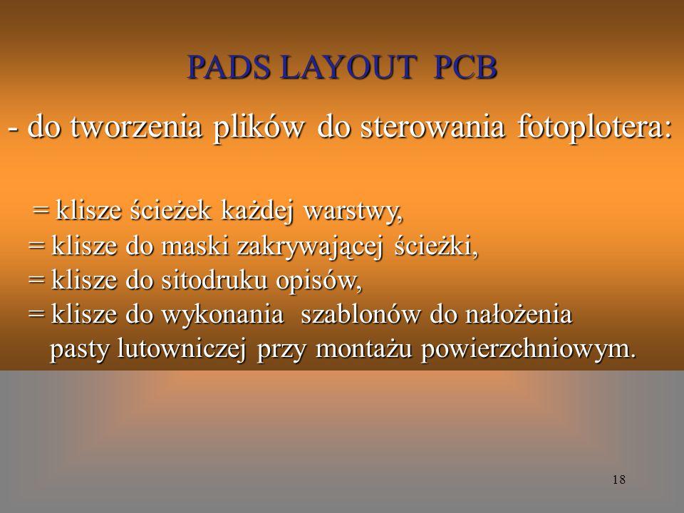 18 PADS LAYOUT PCB - do tworzenia plików do sterowania fotoplotera: = klisze ścieżek każdej warstwy, = klisze ścieżek każdej warstwy, = klisze do mask