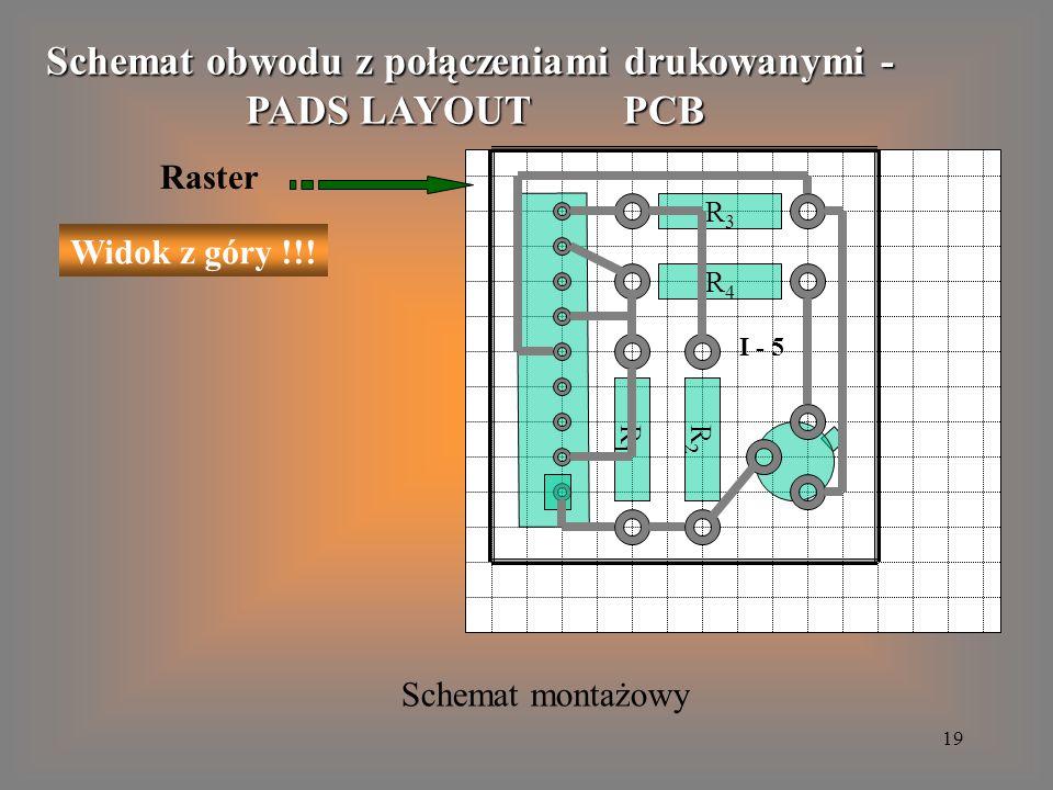19 Schemat obwodu z połączeniami drukowanymi - PADS LAYOUT PCB Q1Q1 Raster R1R1 Widok z góry !!! R3R3 R4R4 R2R2 I - 5 Schemat montażowy