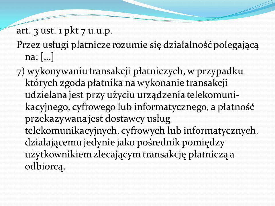 art. 3 ust. 1 pkt 7 u.u.p. Przez usługi płatnicze rozumie się działalność polegającą na: […] 7) wykonywaniu transakcji płatniczych, w przypadku któryc