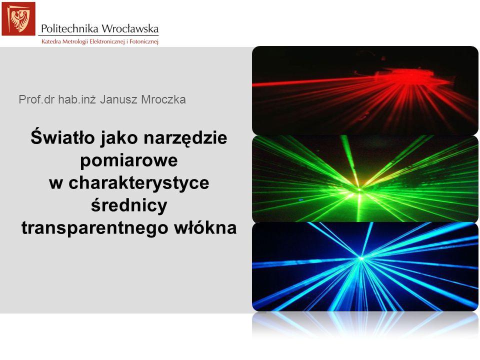 Światło jako narzędzie pomiarowe w charakterystyce średnicy transparentnego włókna Prof.dr hab.inż Janusz Mroczka