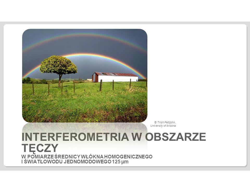 INTERFEROMETRIA W OBSZARZE TĘCZY W POMIARZE ŚREDNICY WŁÓKNA HOMOGENICZNEGO I ŚWIATŁOWODU JEDNOMODOWEGO 125 µm © Trish Pettijohn, University of Arizona