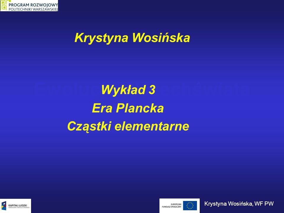 Era Plancka 10 -44 sTemperatura 10 32 K Dwie cząstki punktowe o masach równych masie Plancka i oddalone o długość Plancka: grawitacyjna energia potencjalna masa spoczynkowa Masa Plancka: Długość Plancka: zasada nieoznaczoności Krystyna Wosińska, WF PW