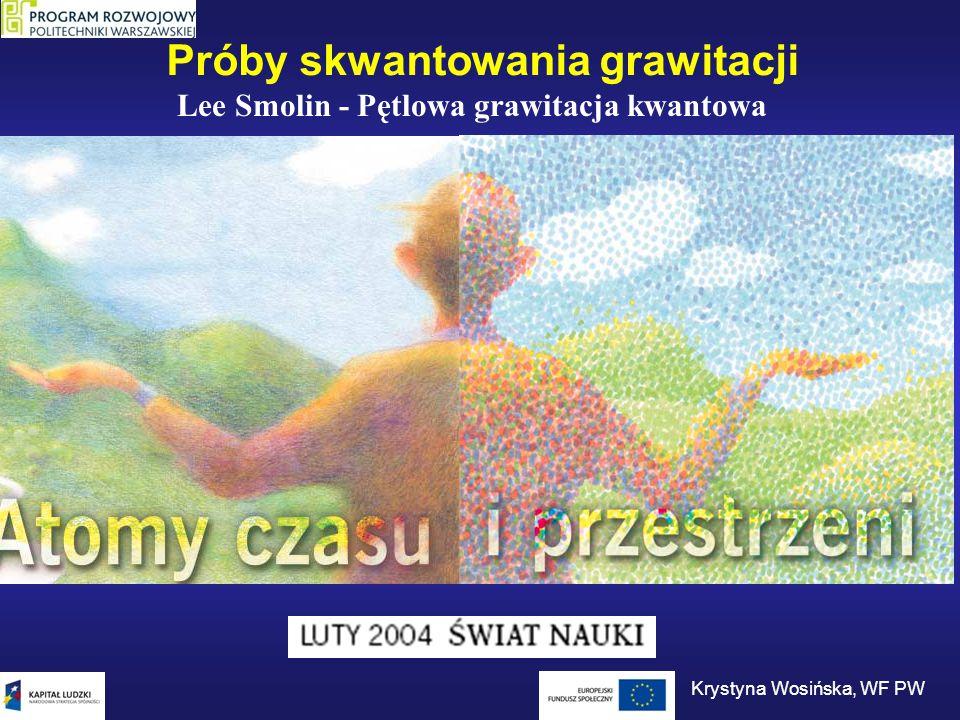 Próby skwantowania grawitacji Lee Smolin - Pętlowa grawitacja kwantowa Krystyna Wosińska, WF PW