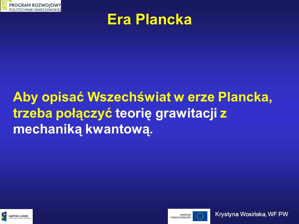 Era Plancka Aby opisać Wszechświat w erze Plancka, trzeba połączyć teorię grawitacji z mechaniką kwantową. Krystyna Wosińska, WF PW